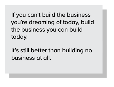 If you can't build the business you're dreaming of today, build the business you can build today.
