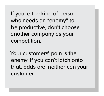 "If you're the kind of person who needs an ""enemy"" to be productive, don't choose another company as your competition. Your customers' pain is the enemy. If you can't latch onto that, chances are neither can your customer."